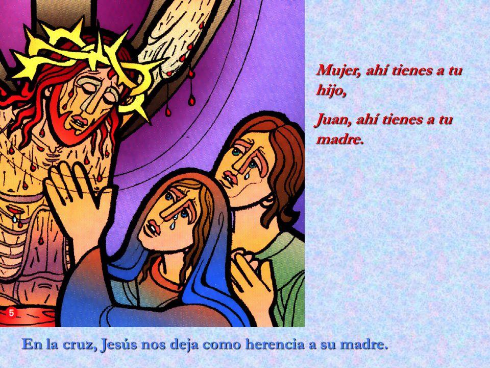 En la cruz, Jesús nos deja como herencia a su madre. Mujer, ahí tienes a tu hijo, Juan, ahí tienes a tu madre.