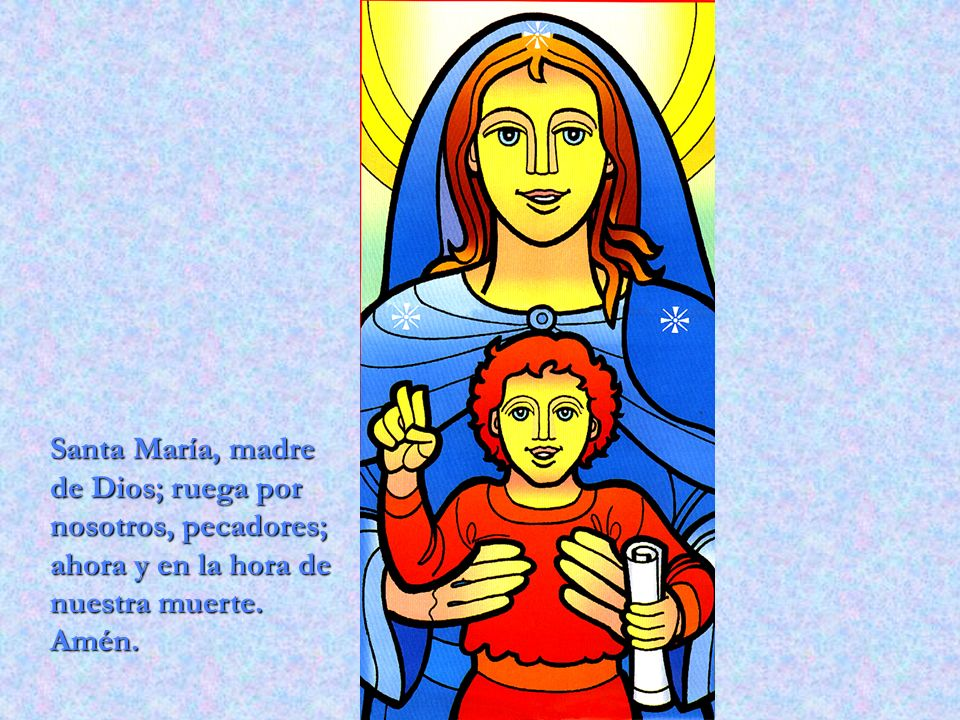Santa María, madre de Dios; ruega por nosotros, pecadores; ahora y en la hora de nuestra muerte. Amén.
