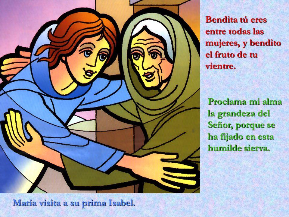 María visita a su prima Isabel. Bendita tú eres entre todas las mujeres, y bendito el fruto de tu vientre. Proclama mi alma la grandeza del Señor, por