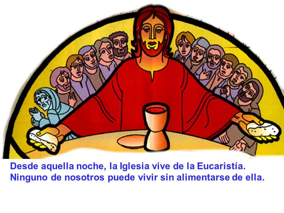 Desde aquella noche, la Iglesia vive de la Eucaristía. Ninguno de nosotros puede vivir sin alimentarse de ella.
