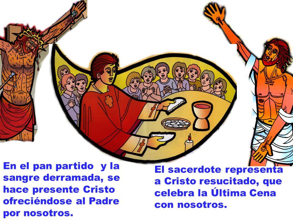 En el pan partido y la sangre derramada, se hace presente Cristo ofreciéndose al Padre por nosotros. El sacerdote representa a Cristo resucitado, que