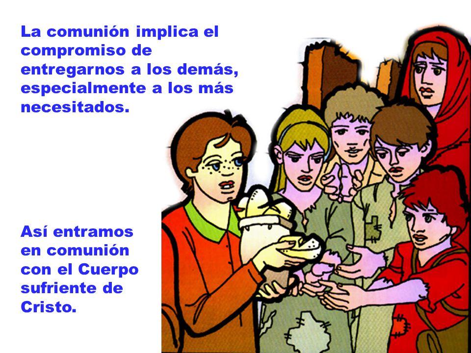 Así entramos en comunión con el Cuerpo sufriente de Cristo. La comunión implica el compromiso de entregarnos a los demás, especialmente a los más nece
