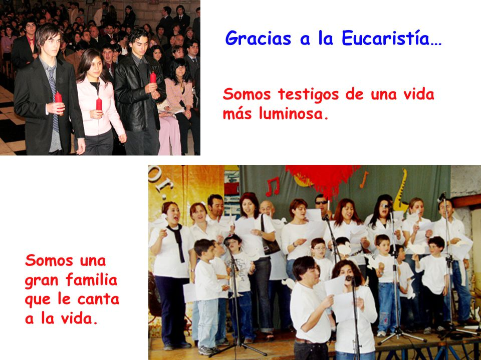 Gracias a la Eucaristía… Somos testigos de una vida más luminosa. Somos una gran familia que le canta a la vida.