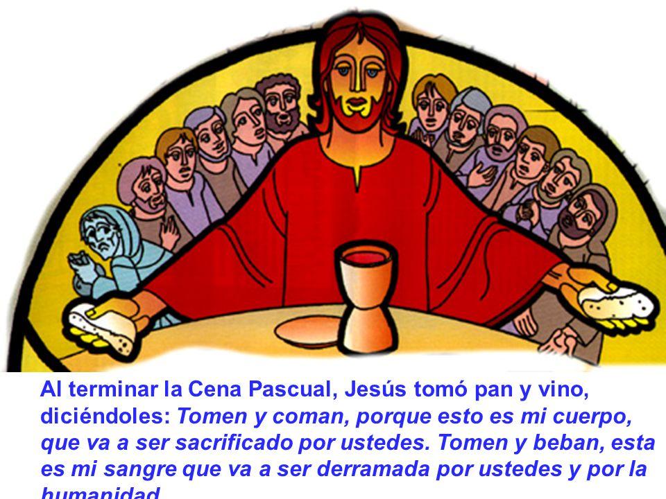 Al terminar la Cena Pascual, Jesús tomó pan y vino, diciéndoles: Tomen y coman, porque esto es mi cuerpo, que va a ser sacrificado por ustedes. Tomen