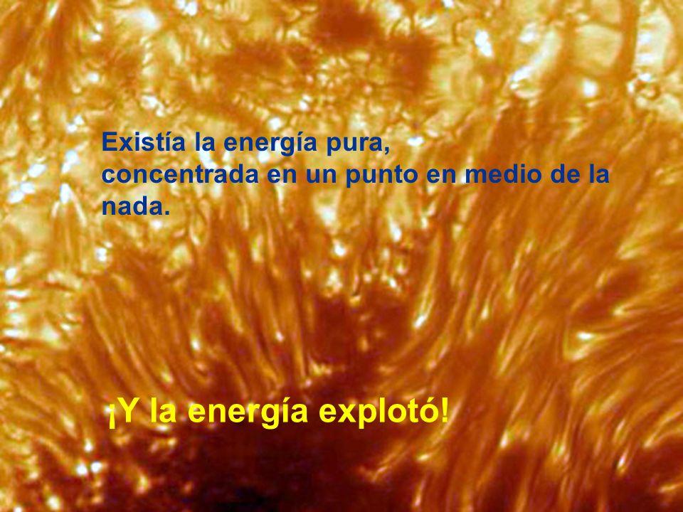 Existía la energía pura, concentrada en un punto en medio de la nada. ¡Y la energía explotó!