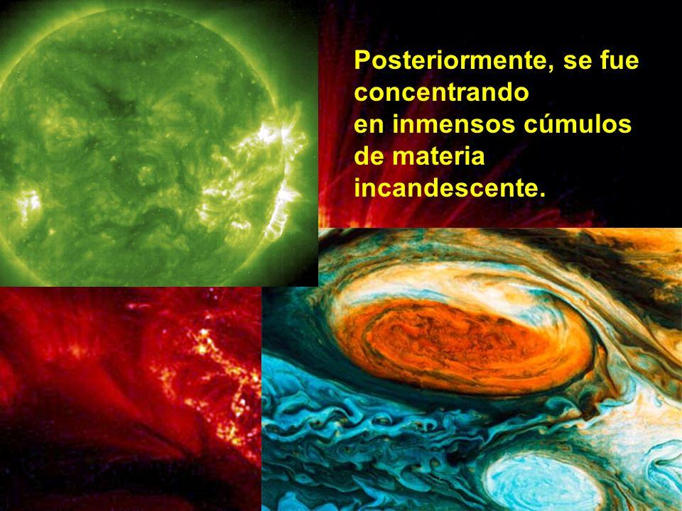 Posteriormente, se fue concentrando en inmensos cúmulos de materia incandescente.