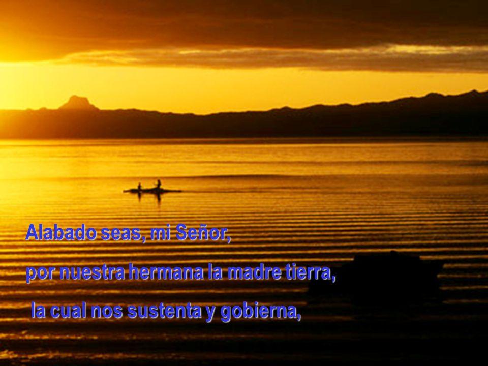 Alabado seas, mi Señor, por nuestra hermana la madre tierra, la cual nos sustenta y gobierna, la cual nos sustenta y gobierna,