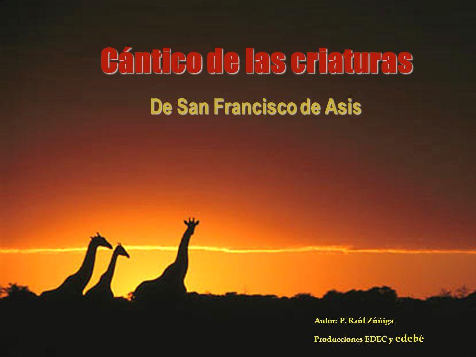 Cántico de las criaturas De San Francisco de Asis Autor: P. Raúl Zúñiga Producciones EDEC y edebé