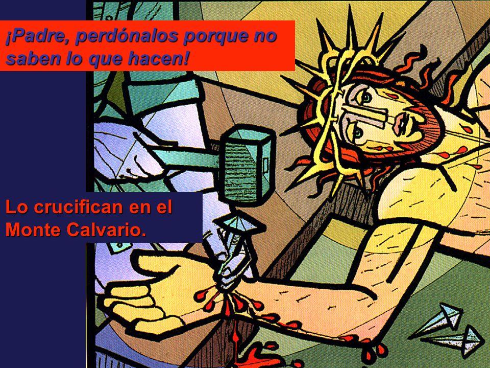 Lo crucifican en el Monte Calvario. ¡Padre, perdónalos porque no saben lo que hacen!