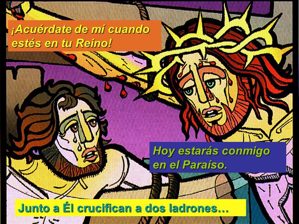 Junto a Él crucifican a dos ladrones… ¡ Acuérdate de mí cuando estés en tu Reino! Hoy estarás conmigo en el Paraíso.