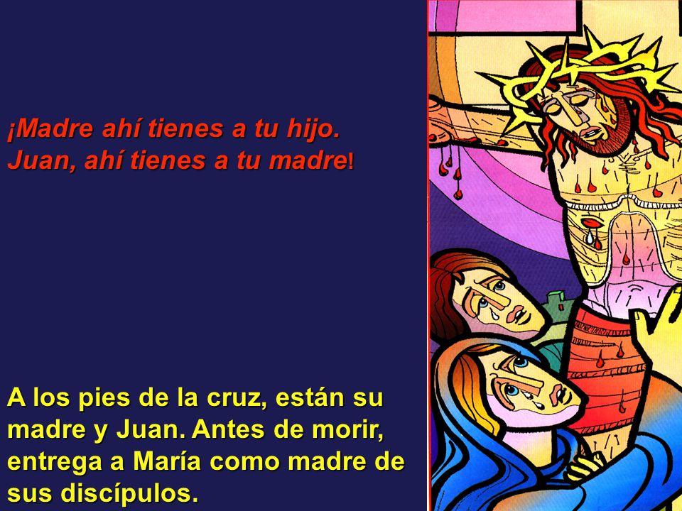 A los pies de la cruz, están su madre y Juan. Antes de morir, entrega a María como madre de sus discípulos. ¡Madre ahí tienes a tu hijo. Juan, ahí tie