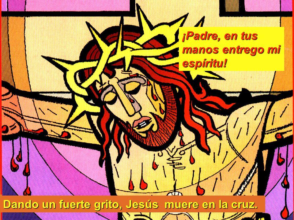 Dando un fuerte grito, Jesús muere en la cruz. ¡Padre, en tus manos entrego mi espíritu!