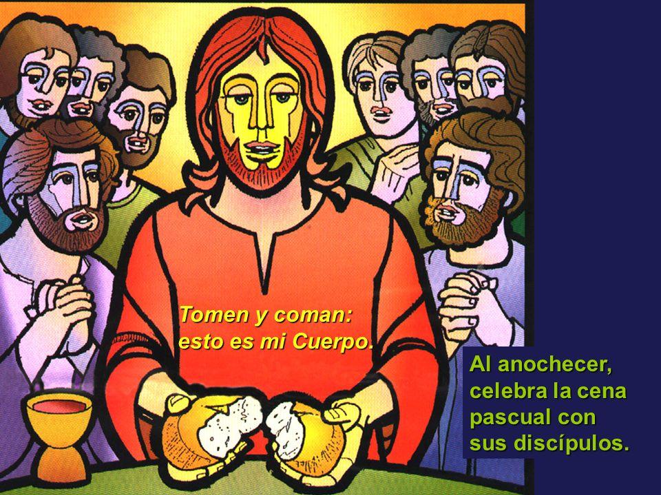 Al anochecer, celebra la cena pascual con sus discípulos. Tomen y coman: esto es mi Cuerpo.
