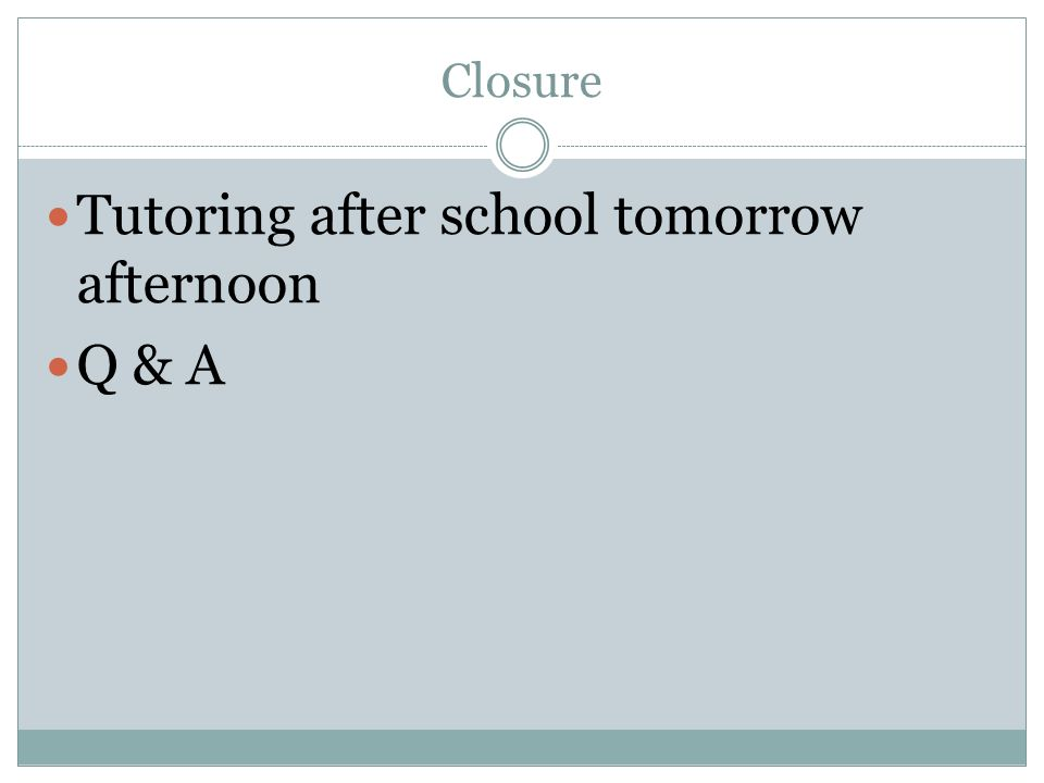 Closure Tutoring after school tomorrow afternoon Q & A
