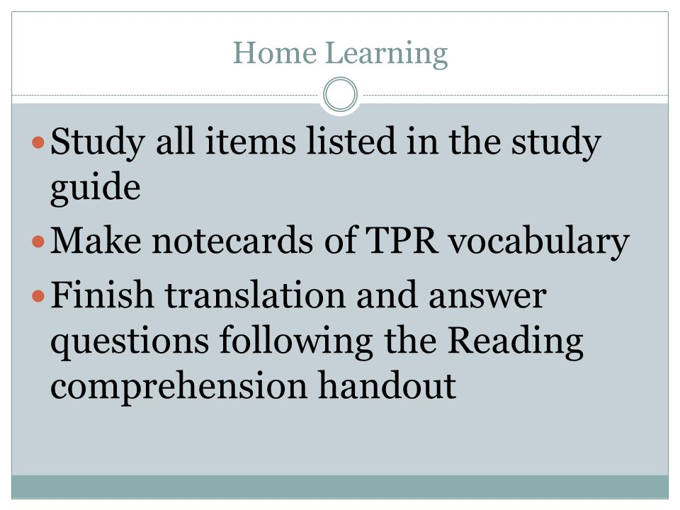 Home Learning Study all items listed in the study guide Make notecards of TPR vocabulary Finish translation and answer questions following the Reading comprehension handout
