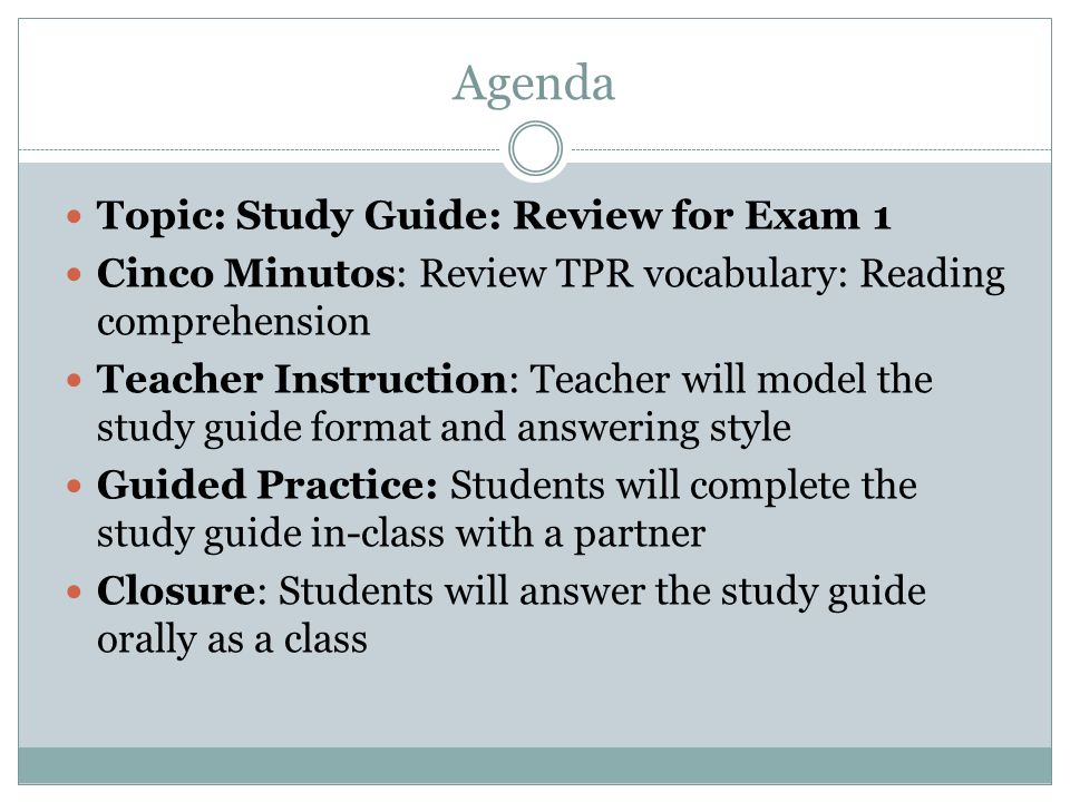Agenda Topic: Study Guide: Review for Exam 1 Cinco Minutos: Review TPR vocabulary: Reading comprehension Teacher Instruction: Teacher will model the study guide format and answering style Guided Practice: Students will complete the study guide in-class with a partner Closure: Students will answer the study guide orally as a class