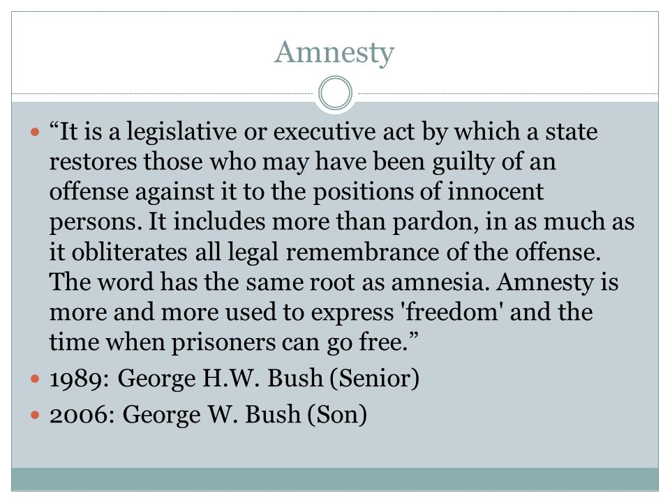 Amnesty It is a legislative or executive act by which a state restores those who may have been guilty of an offense against it to the positions of innocent persons.