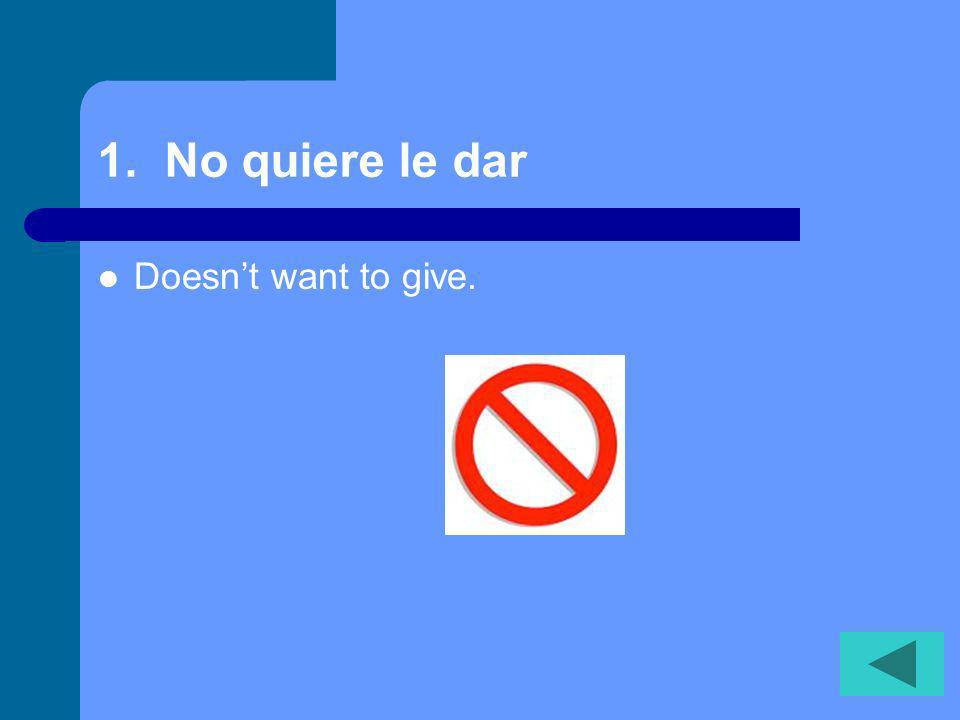 1. No quiere le dar Doesnt want to give.