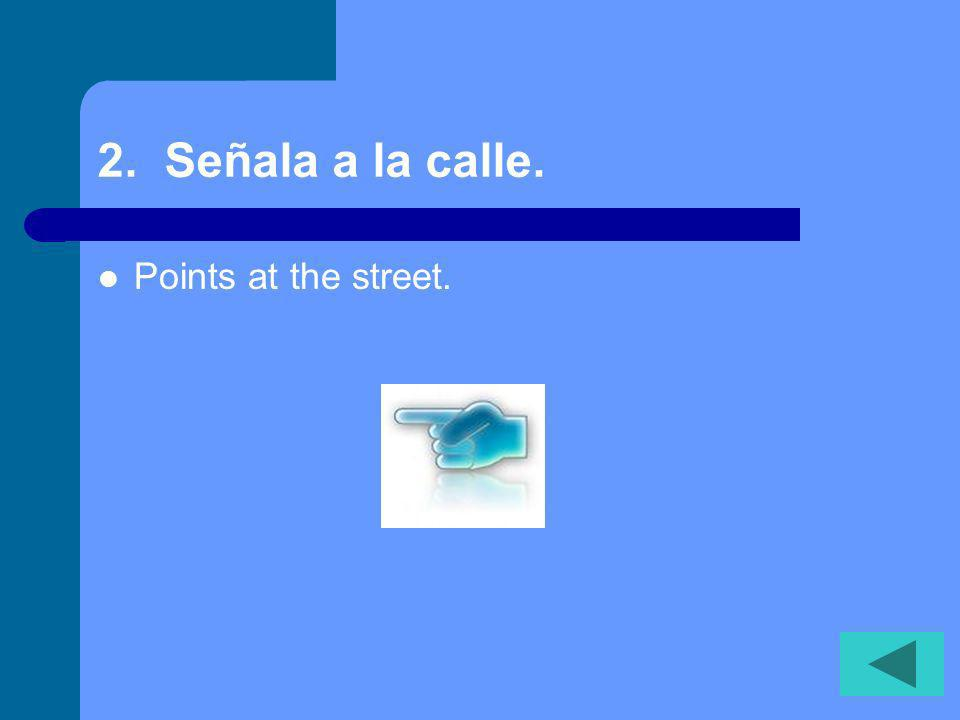2. Señala a la calle. Points at the street.