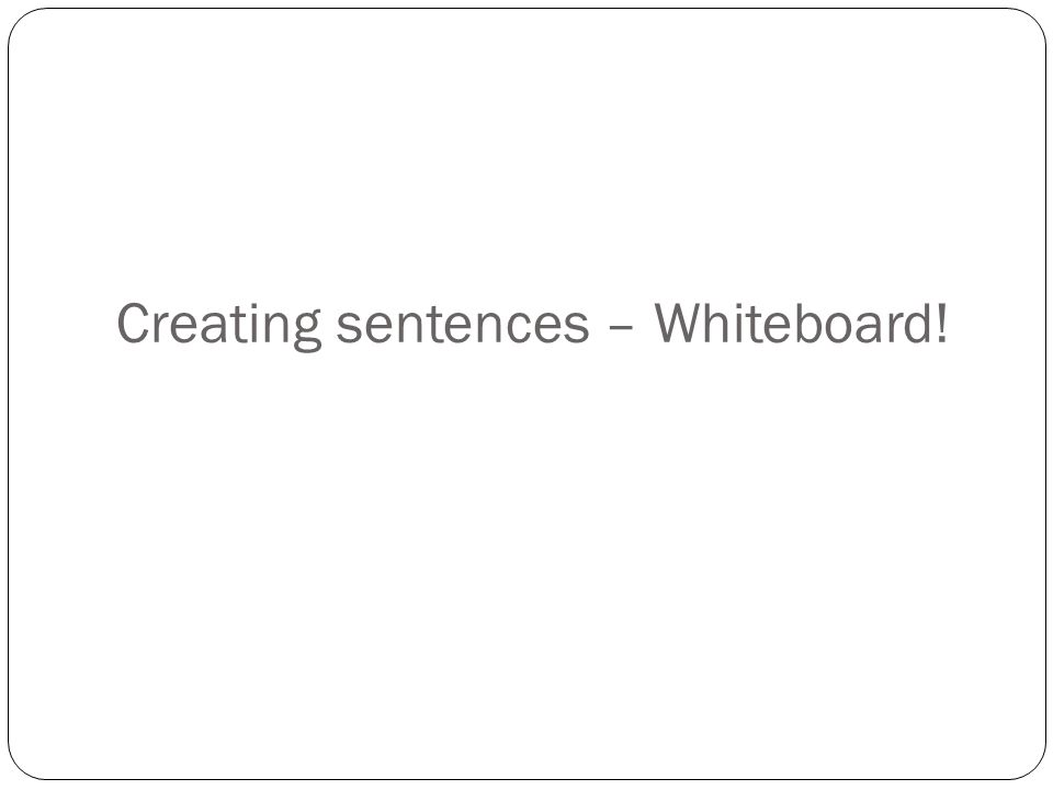 Creating sentences – Whiteboard!