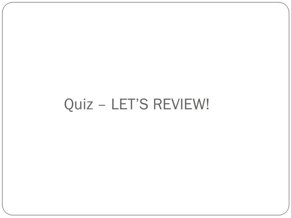 Quiz – LETS REVIEW!