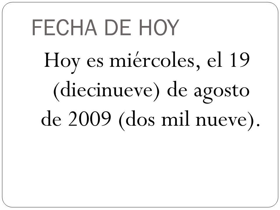 FECHA DE HOY Hoy es miércoles, el 19 (diecinueve) de agosto de 2009 (dos mil nueve).