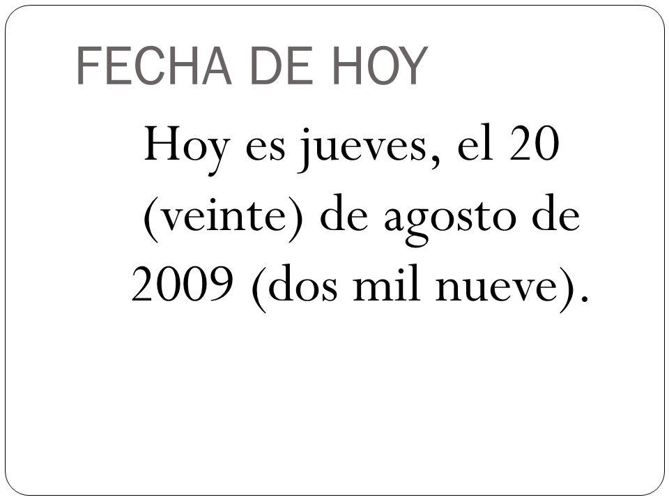 FECHA DE HOY Hoy es jueves, el 20 (veinte) de agosto de 2009 (dos mil nueve).