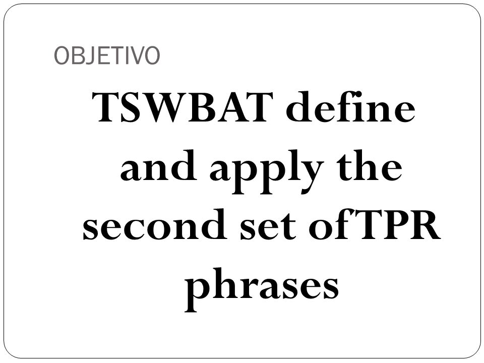OBJETIVO TSWBAT define and apply the second set of TPR phrases