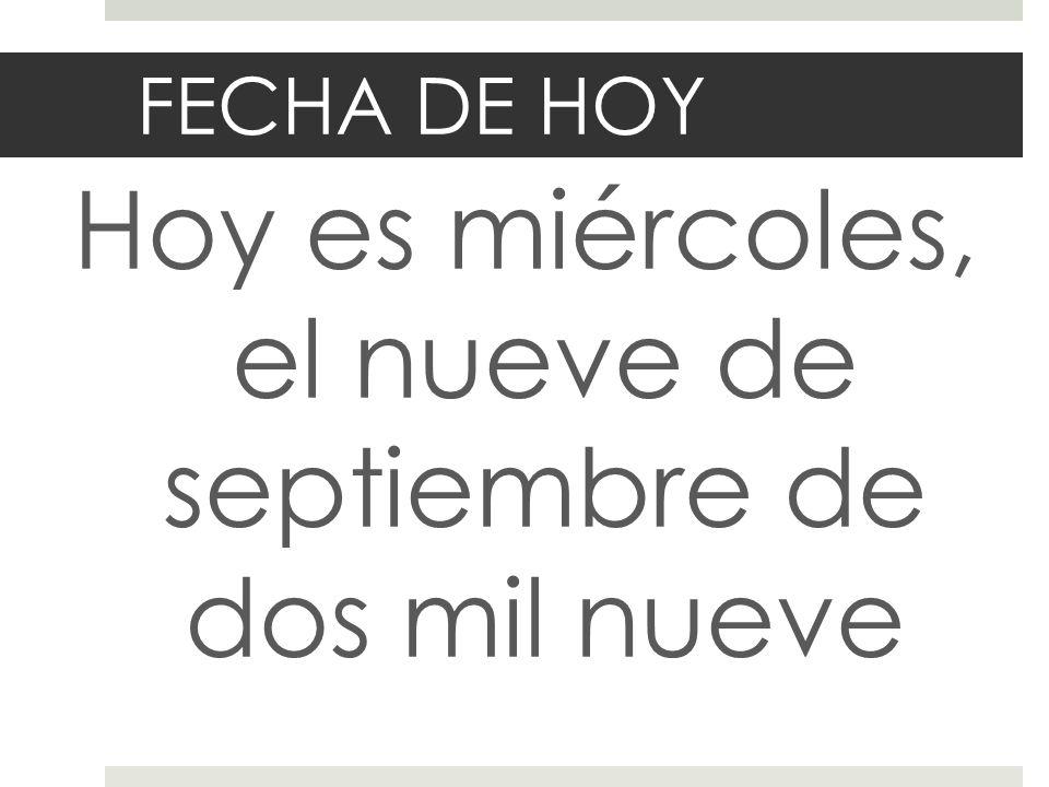 FECHA DE HOY Hoy es miércoles, el nueve de septiembre de dos mil nueve