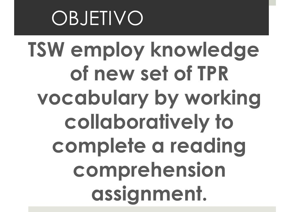 OBJETIVO TSW employ knowledge of new set of TPR vocabulary by working collaboratively to complete a reading comprehension assignment.