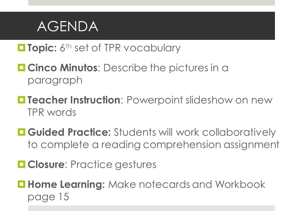 AGENDA Topic: 6 th set of TPR vocabulary Cinco Minutos : Describe the pictures in a paragraph Teacher Instruction : Powerpoint slideshow on new TPR words Guided Practice: Students will work collaboratively to complete a reading comprehension assignment Closure : Practice gestures Home Learning: Make notecards and Workbook page 15