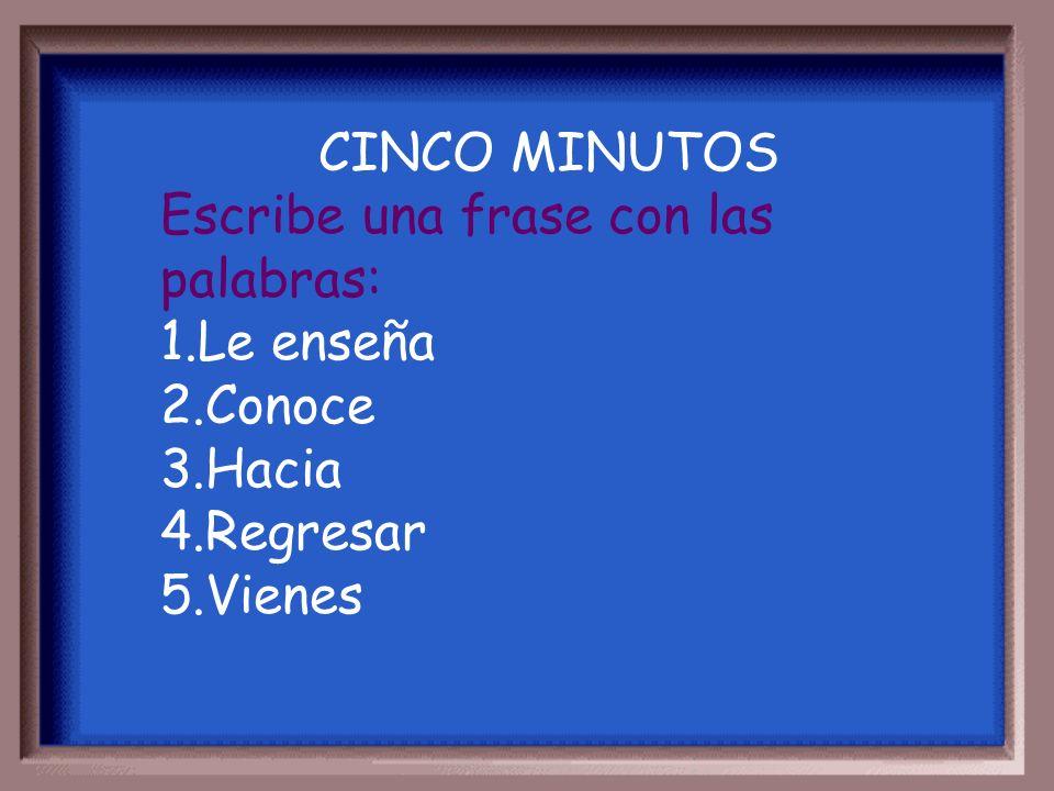 CINCO MINUTOS Escribe una frase con las palabras: 1.Le enseña 2.Conoce 3.Hacia 4.Regresar 5.Vienes