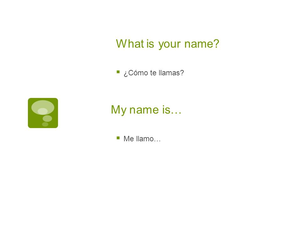 What is your name ¿Cómo te llamas My name is… Me llamo…