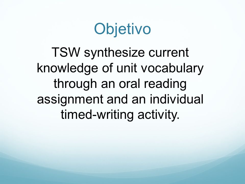 Objetivo TSW synthesize current knowledge of unit vocabulary through an oral reading assignment and an individual timed-writing activity.