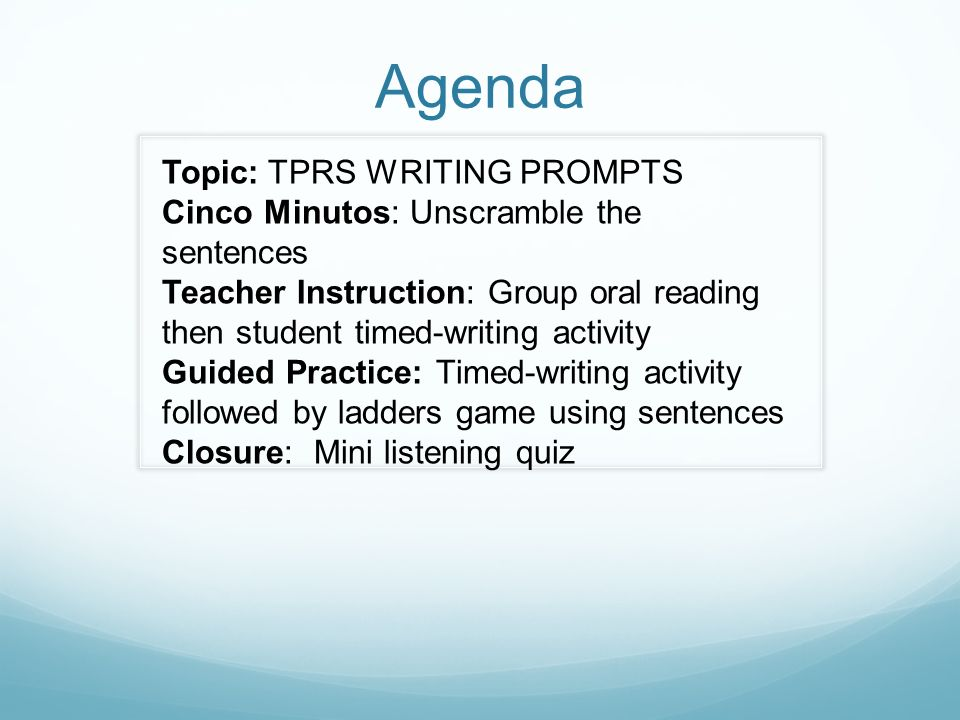 Agenda Topic: TPRS WRITING PROMPTS Cinco Minutos: Unscramble the sentences Teacher Instruction: Group oral reading then student timed-writing activity Guided Practice: Timed-writing activity followed by ladders game using sentences Closure: Mini listening quiz