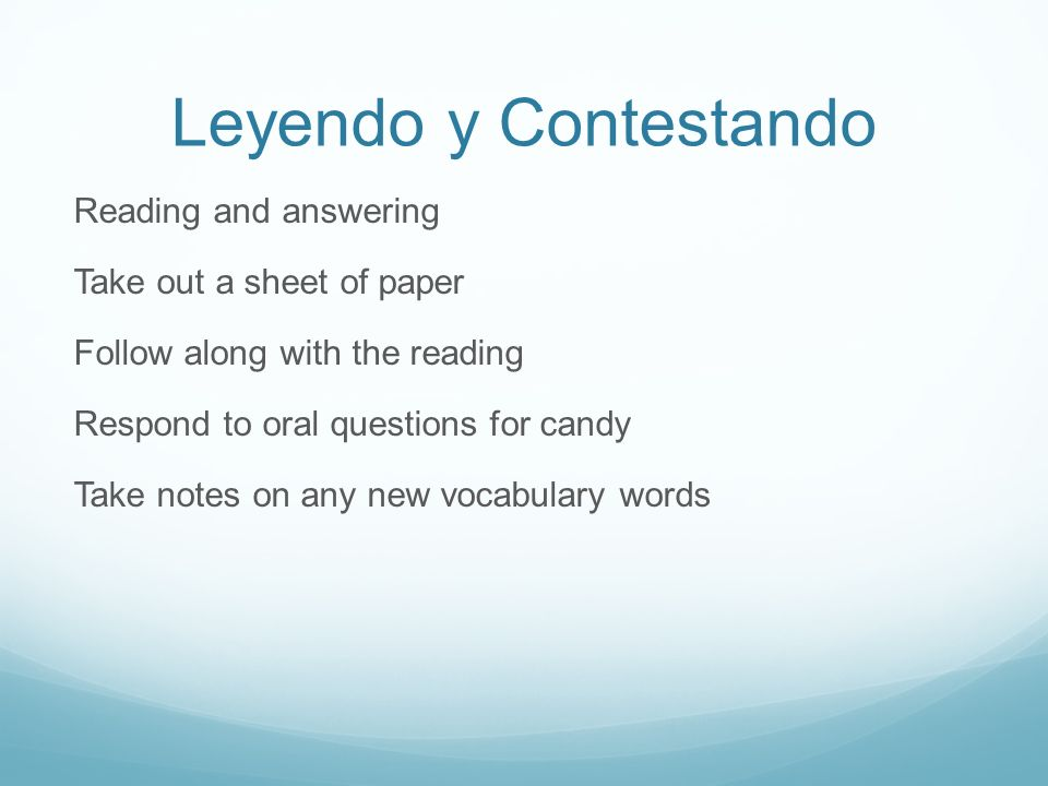 Leyendo y Contestando Reading and answering Take out a sheet of paper Follow along with the reading Respond to oral questions for candy Take notes on any new vocabulary words