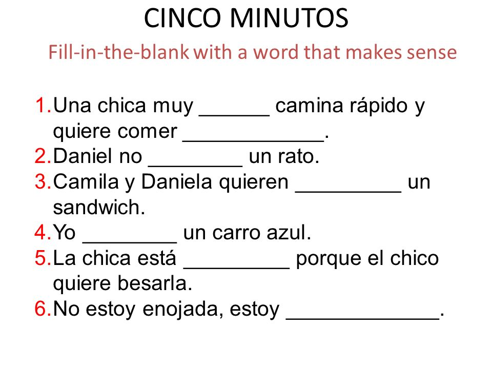 CINCO MINUTOS Fill-in-the-blank with a word that makes sense 1.Una chica muy ______ camina rápido y quiere comer ____________. 2.Daniel no ________ un