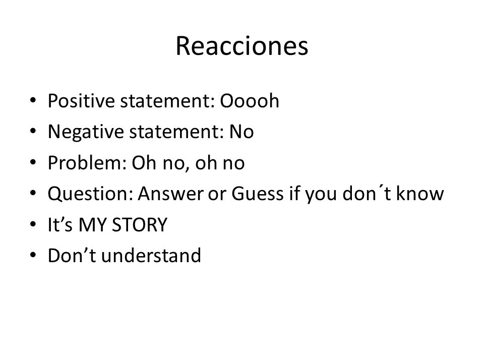 Reacciones Positive statement: Ooooh Negative statement: No Problem: Oh no, oh no Question: Answer or Guess if you don´t know Its MY STORY Dont unders