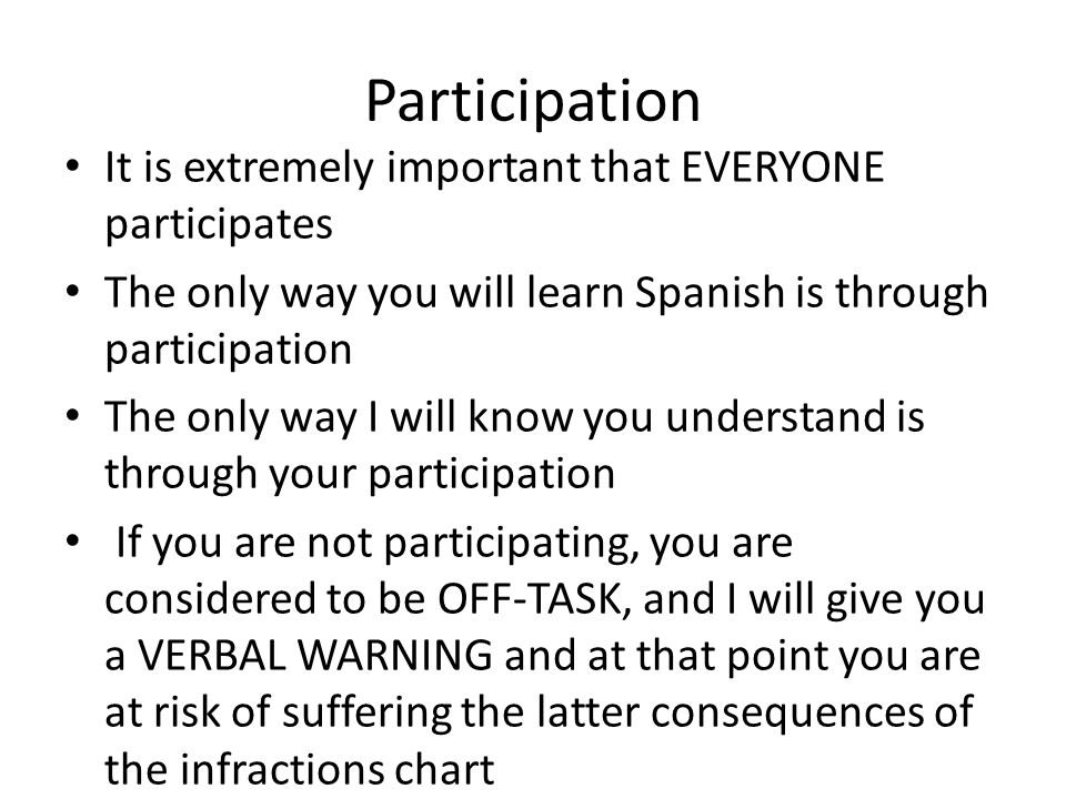 Participation It is extremely important that EVERYONE participates The only way you will learn Spanish is through participation The only way I will know you understand is through your participation If you are not participating, you are considered to be OFF-TASK, and I will give you a VERBAL WARNING and at that point you are at risk of suffering the latter consequences of the infractions chart