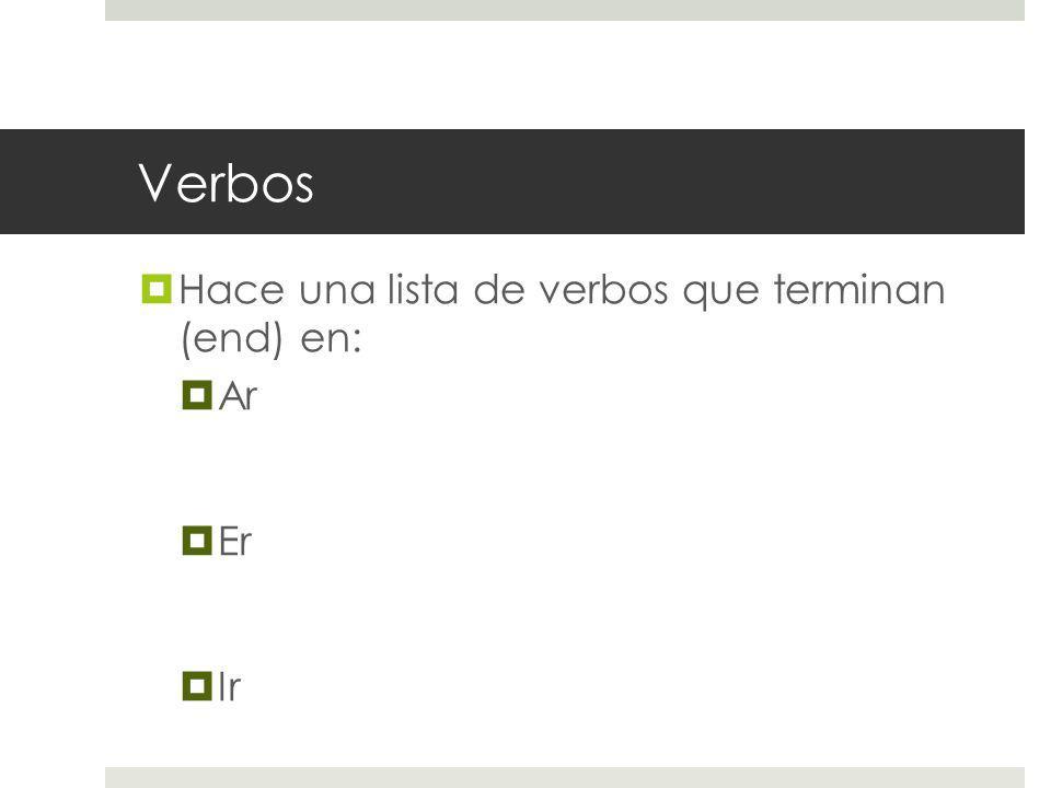 Verbos Hace una lista de verbos que terminan (end) en: Ar Er Ir