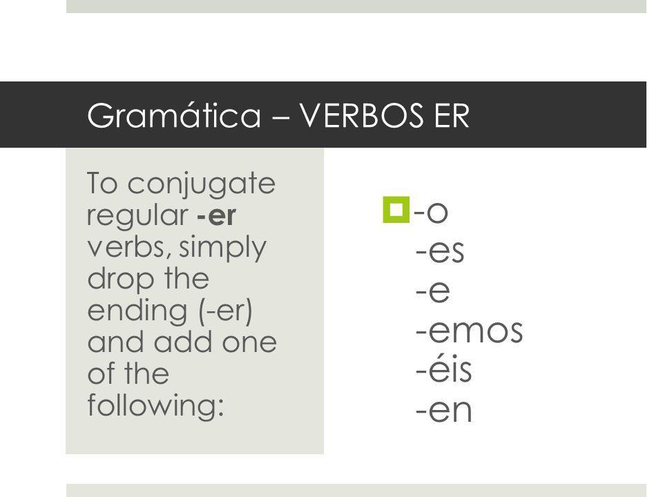 Gramática – VERBOS ER -o -es -e -emos -éis -en To conjugate regular -er verbs, simply drop the ending (-er) and add one of the following: