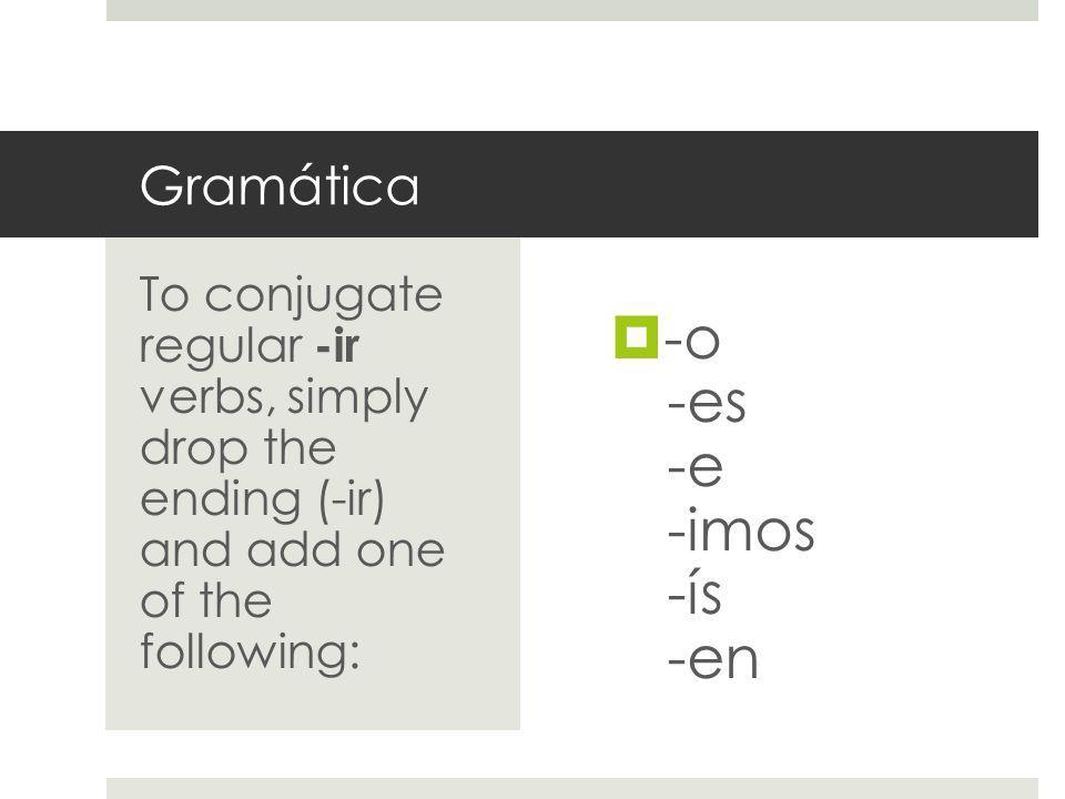 Gramática -o -es -e -imos -ís -en To conjugate regular -ir verbs, simply drop the ending (-ir) and add one of the following: