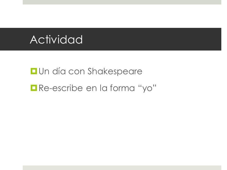 Actividad Un día con Shakespeare Re-escribe en la forma yo