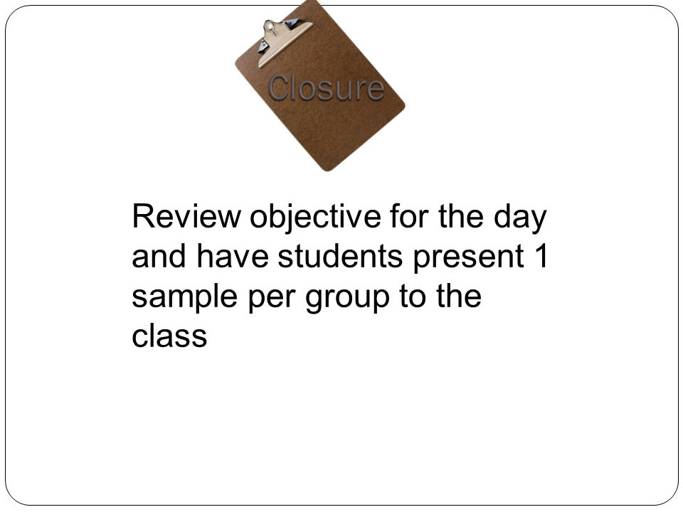 Review objective for the day and have students present 1 sample per group to the class