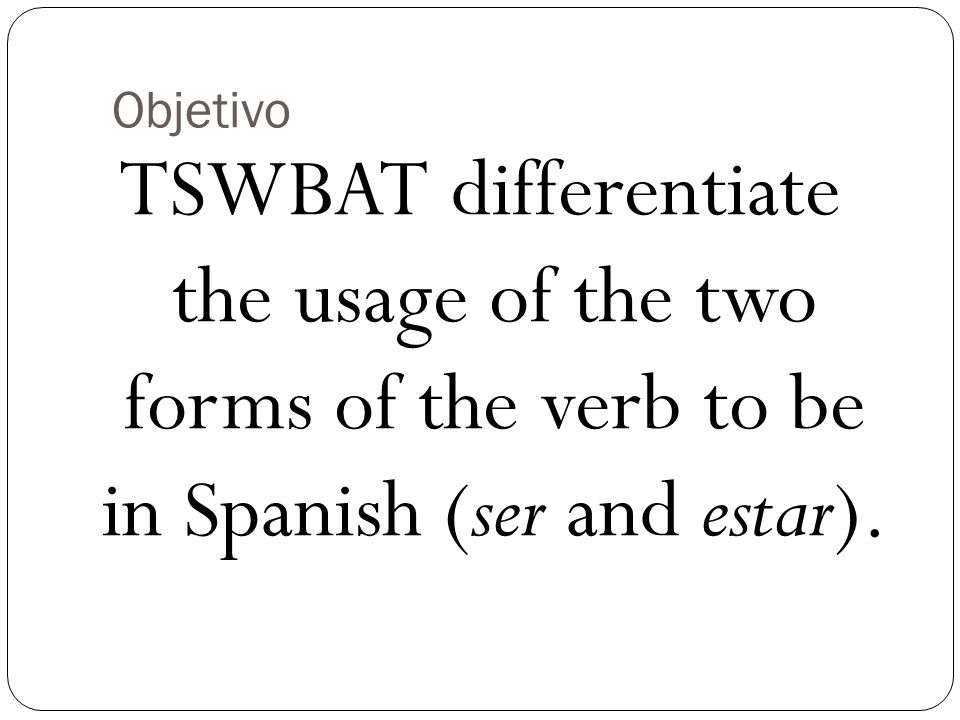 Objetivo TSWBAT differentiate the usage of the two forms of the verb to be in Spanish (ser and estar).