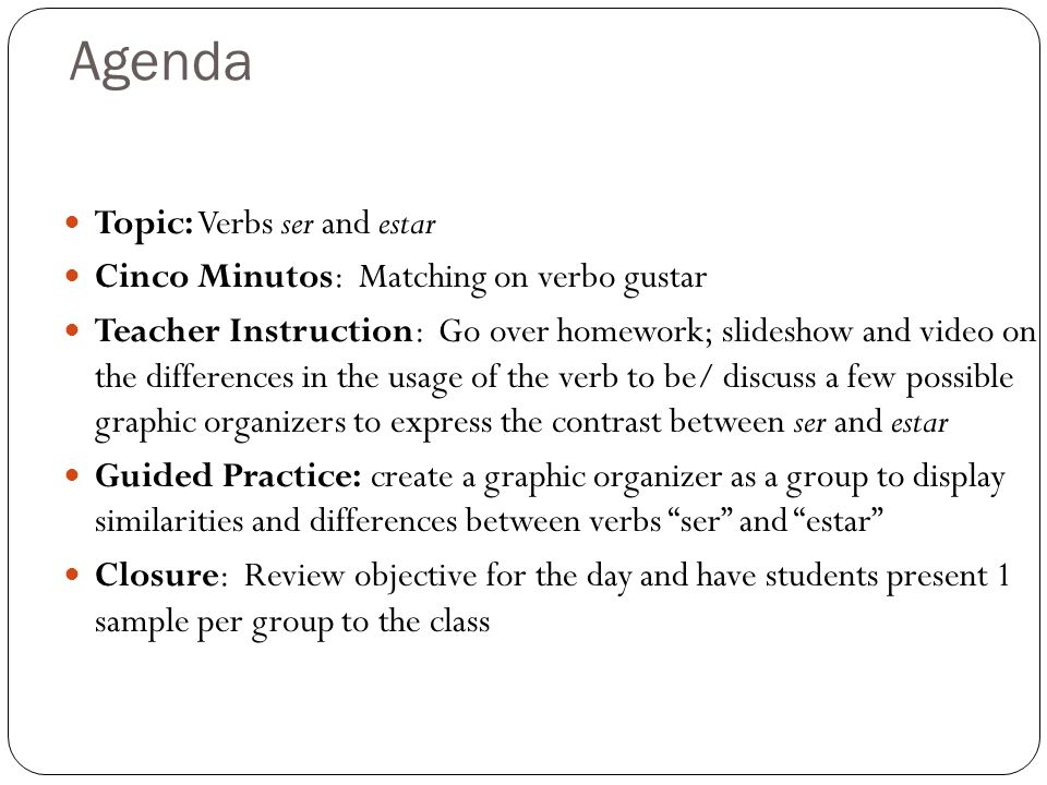 Agenda Topic: Verbs ser and estar Cinco Minutos: Matching on verbo gustar Teacher Instruction: Go over homework; slideshow and video on the differences in the usage of the verb to be/ discuss a few possible graphic organizers to express the contrast between ser and estar Guided Practice: create a graphic organizer as a group to display similarities and differences between verbs ser and estar Closure: Review objective for the day and have students present 1 sample per group to the class