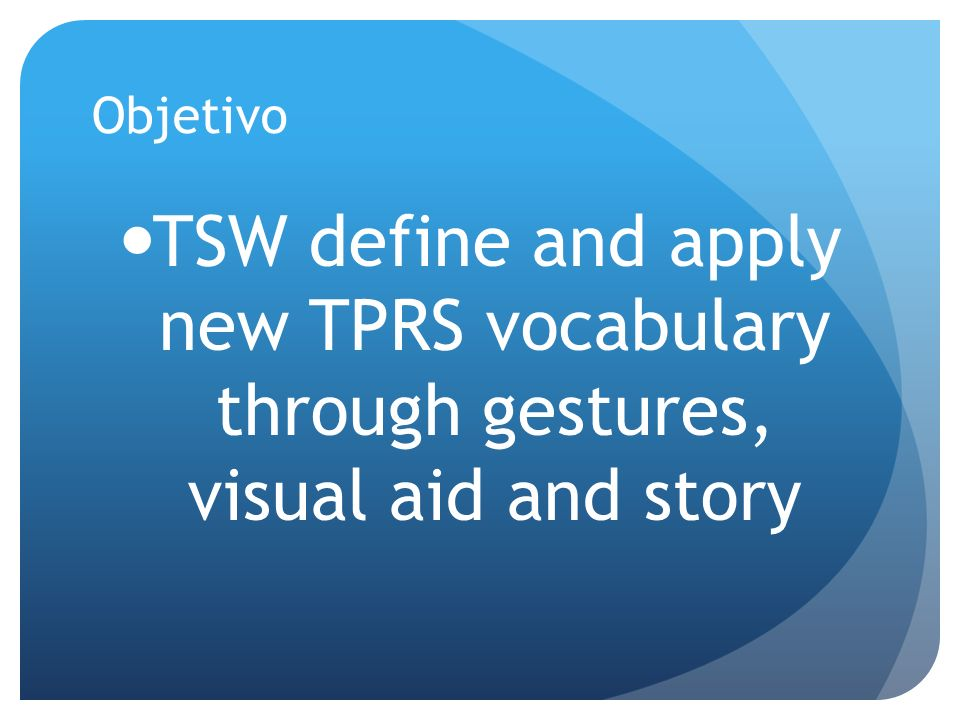 Objetivo TSW define and apply new TPRS vocabulary through gestures, visual aid and story