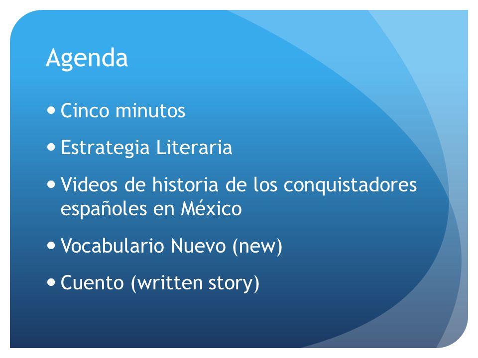 Agenda Cinco minutos Estrategia Literaria Videos de historia de los conquistadores españoles en México Vocabulario Nuevo (new) Cuento (written story)