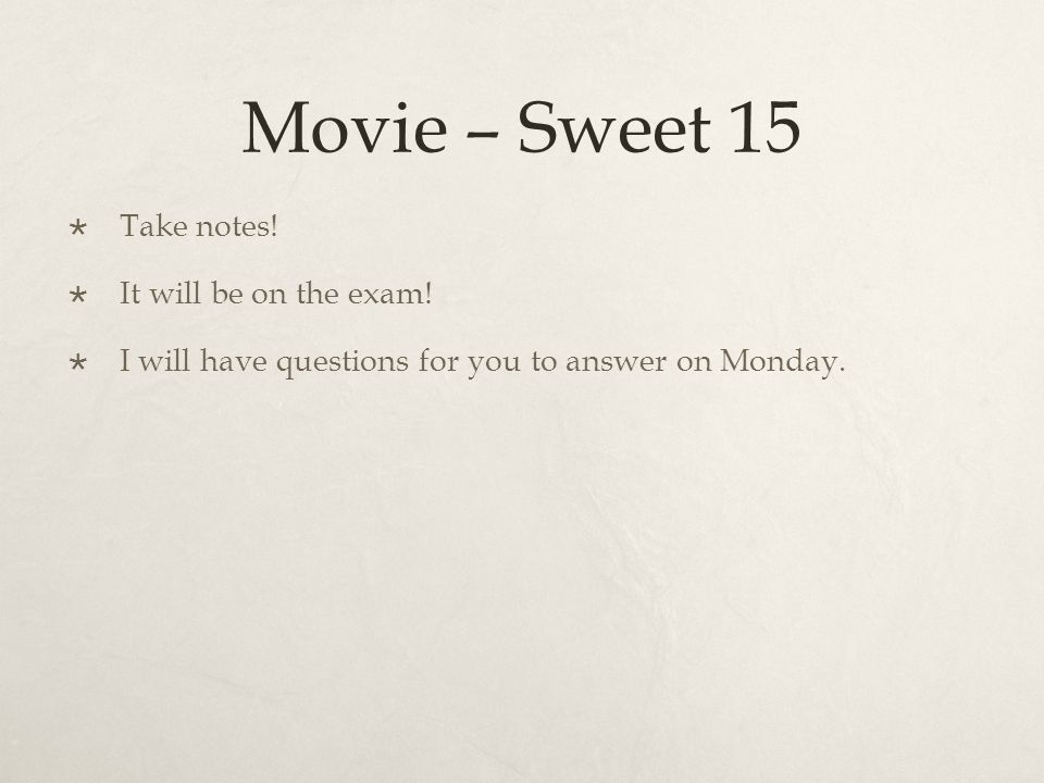 Movie – Sweet 15 Take notes! It will be on the exam! I will have questions for you to answer on Monday.