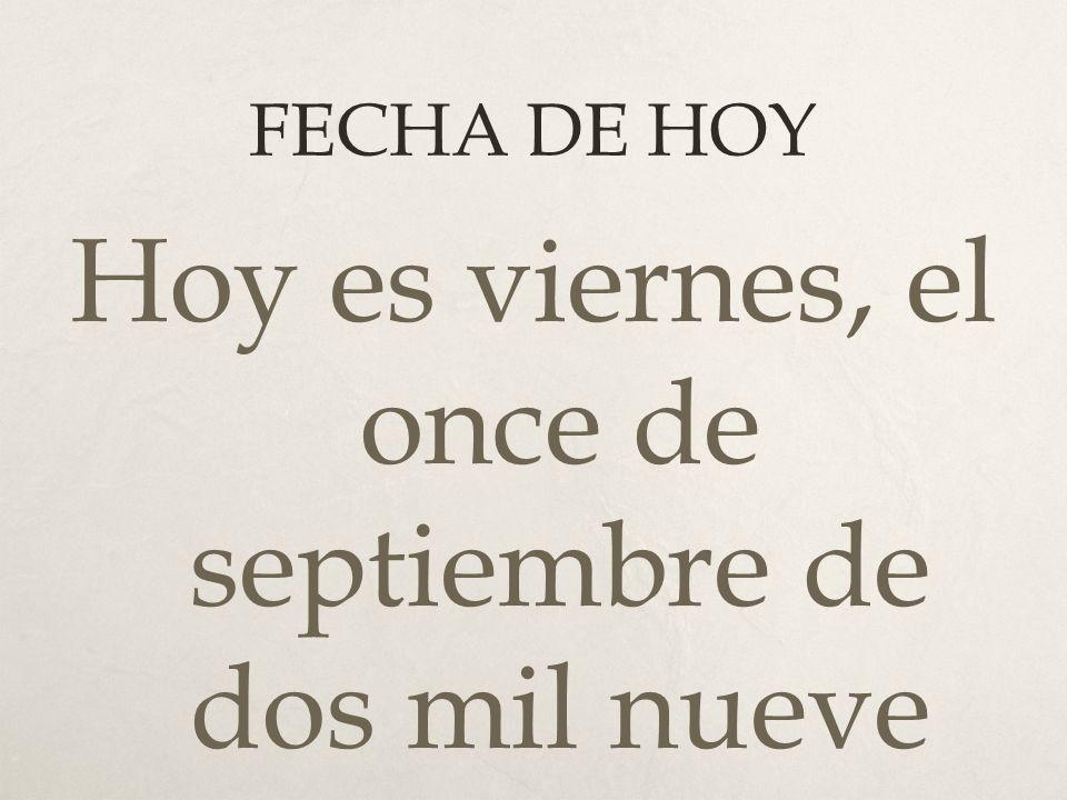 FECHA DE HOY Hoy es viernes, el once de septiembre de dos mil nueve